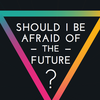 Should I be afraid of the future?