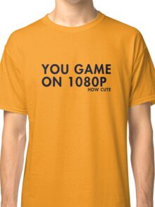 You game on 1080P. How cute (pc gaming) Classic T-Shirt