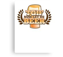 TGIF (Thank god it's FRIDAY!) now let's BEER! Canvas Print