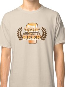 TGIF (Thank god it's FRIDAY!) now let's BEER! Classic T-Shirt