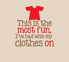This is the most fun I've had with my CLOTHES ON t-shirt Womens Fitted T-Shirt