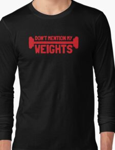 Don't mention my WEIGHTS! Long Sleeve T-Shirt
