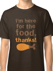 I'm here for the FOOD thanks! with chicken drumstick Classic T-Shirt