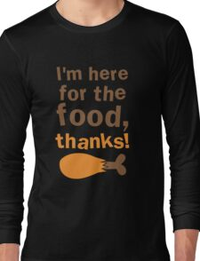 I'm here for the FOOD thanks! with chicken drumstick Long Sleeve T-Shirt