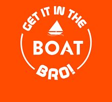 Get it in the Boat Bro!  Unisex T-Shirt
