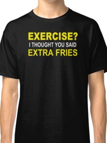 EXERCISE THOUGHT YOU SAID EXTRA FRIES Classic T-Shirt