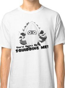 You've Gotta Be Squidding Me! Classic T-Shirt