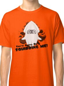 You've Gotta Be Squidding Me! Classic T-Shirt
