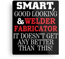 SMART,GOOD LOOKING & WELDER FABRICATOR IT DOESN'T GET ANY BETTER THAN THIS! Metal Print