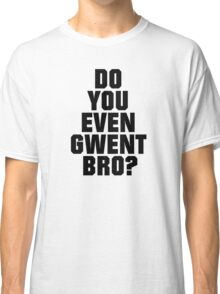 DO YOU EVEN GWENT BRO? Classic T-Shirt