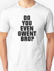 DO YOU EVEN GWENT BRO? T-Shirt