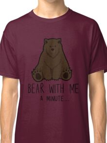 Bear With Me... Classic T-Shirt