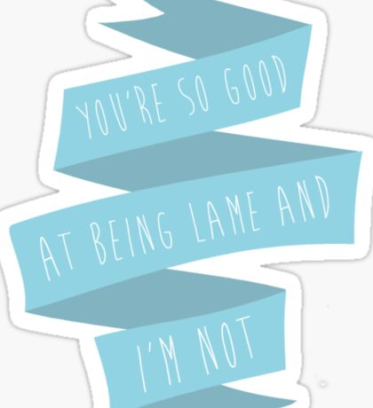 You're so good at being lame and I'm not. Sticker