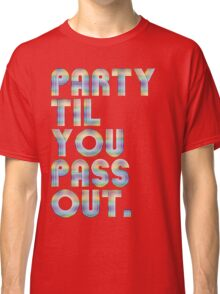 Party 'til you pass out Classic T-Shirt
