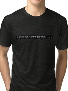 I would love to change the world, but they won't give me the source code. Tri-blend T-Shirt