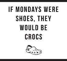 If Mondays were shoes, they would be crocs. Word art. by creativeoaf