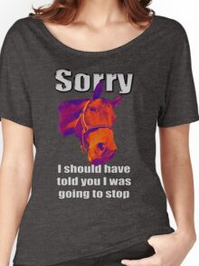 Sorry... I should have told you I was going to stop Women's Relaxed Fit T-Shirt