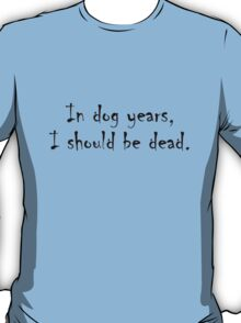 In dog years, I should be dead T-Shirt