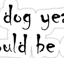 In dog years, I should be dead Sticker
