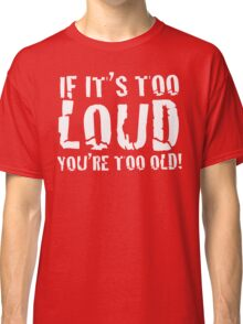 DARK - If it's too loud, you're too old! Classic T-Shirt