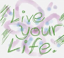 Live Your Life  by FoxfireDesigns