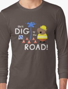 We'll Dig up the Road! Long Sleeve T-Shirt