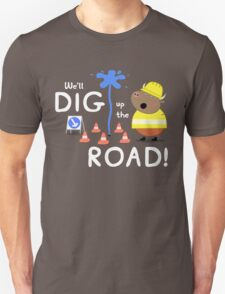 We'll Dig up the Road! T-Shirt
