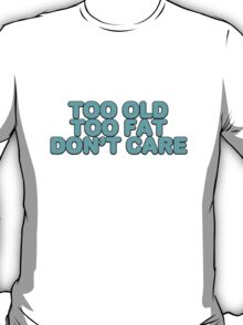Too old too fat don't care T-Shirt