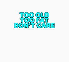 Too old too fat don't care Unisex T-Shirt