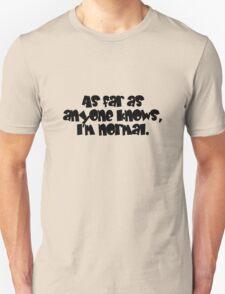 As far as anyone knows, I'm normal. T-Shirt