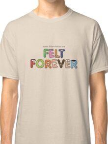 Felt Forever! Classic T-Shirt