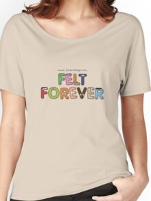 Felt Forever! Women's Relaxed Fit T-Shirt