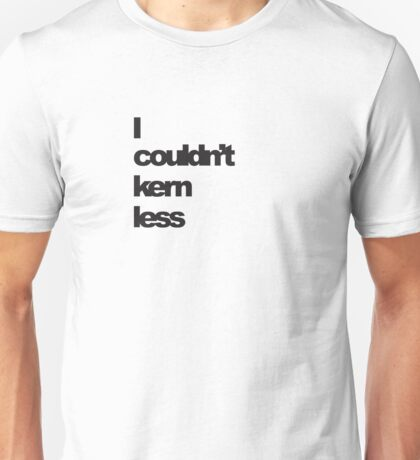 I couldn't kern less Unisex T-Shirt