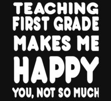 Teaching First Grade Makes Make Me Happy You Not So Much - Tshirts & Hoodies by johndavid2015