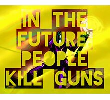 In The Future, People Kill Guns Photographic Print