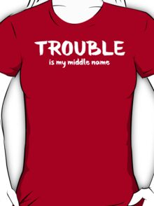 Trouble Is My Middle Name T Shirt T-Shirt