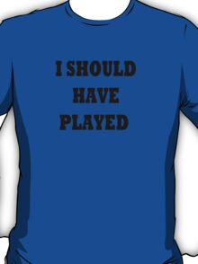 I should have played T-Shirt