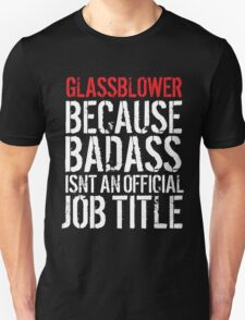 Funny Glassblower because Badass Isn't an Official Job Title' Tshirt, Accessories and Gifts T-Shirt