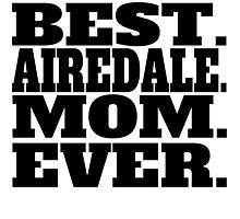 Best Airedale Mom Ever by GiftIdea