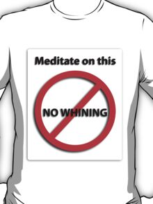Meditate on this: No Whining! T-Shirt