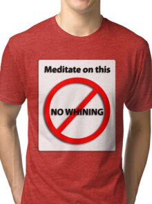 Meditate on this: No Whining! Tri-blend T-Shirt