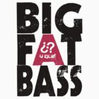Big Fat Bass! by Y-Que Design