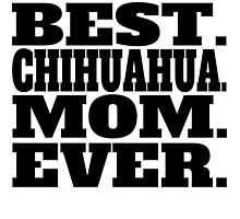 Best Chihuahua Mom Ever by GiftIdea