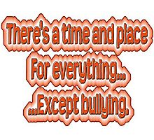 There's a time and place for everything...except bullying. Photographic Print