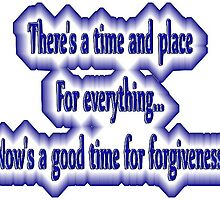 There's a time and place for everything...now's a good time for forgiveness. by w1z111