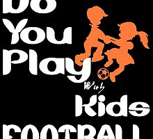 Do You Play With Kids Football by yummytees