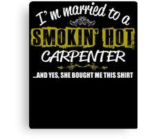 I'm Married To A Smokin' Hot Carpenter .....And Yes, She Bought Me This Shirt Canvas Print