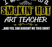 I'm Married To A Smokin' Hot Art Teacher .....And Yes, She Bought Me This Shirt by inkedcreatively