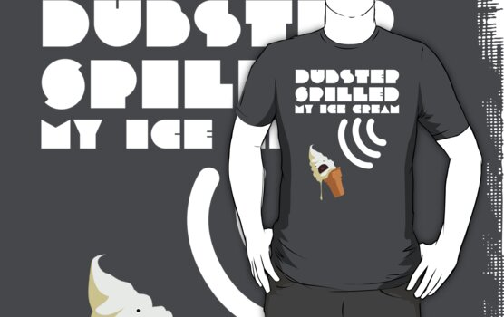 Dubstep Spilled My Icecream - Vanilla by DinobotTees