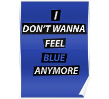I dont wanna feel blue anymore Poster